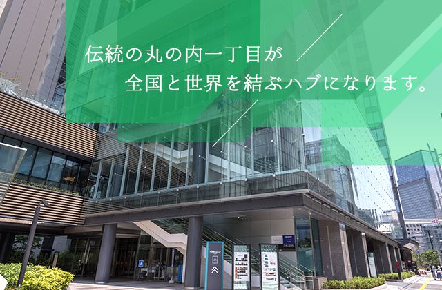 Marunouchi 1-Chome, Japan's national and global business hub, where leading the way for business is a tradition.
